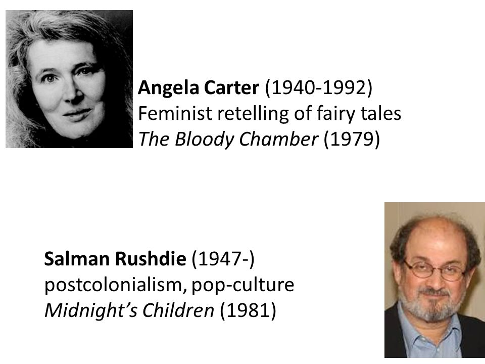 Salman Rushdie (1947-) postcolonialism, pop-culture Midnight's Children (1981) Angela Carter (1940-1992) Feminist retelling of fairy tales The Bloody