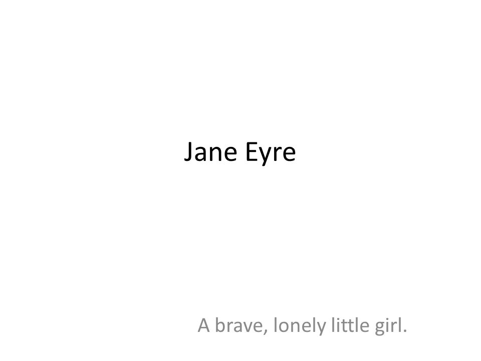 Jane Eyre A brave, lonely little girl.