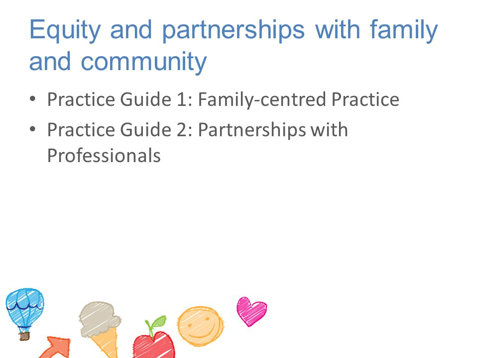 Equity and partnerships with family and community Practice Guide 1: Family-centred Practice Practice Guide 2: Partnerships with Professionals