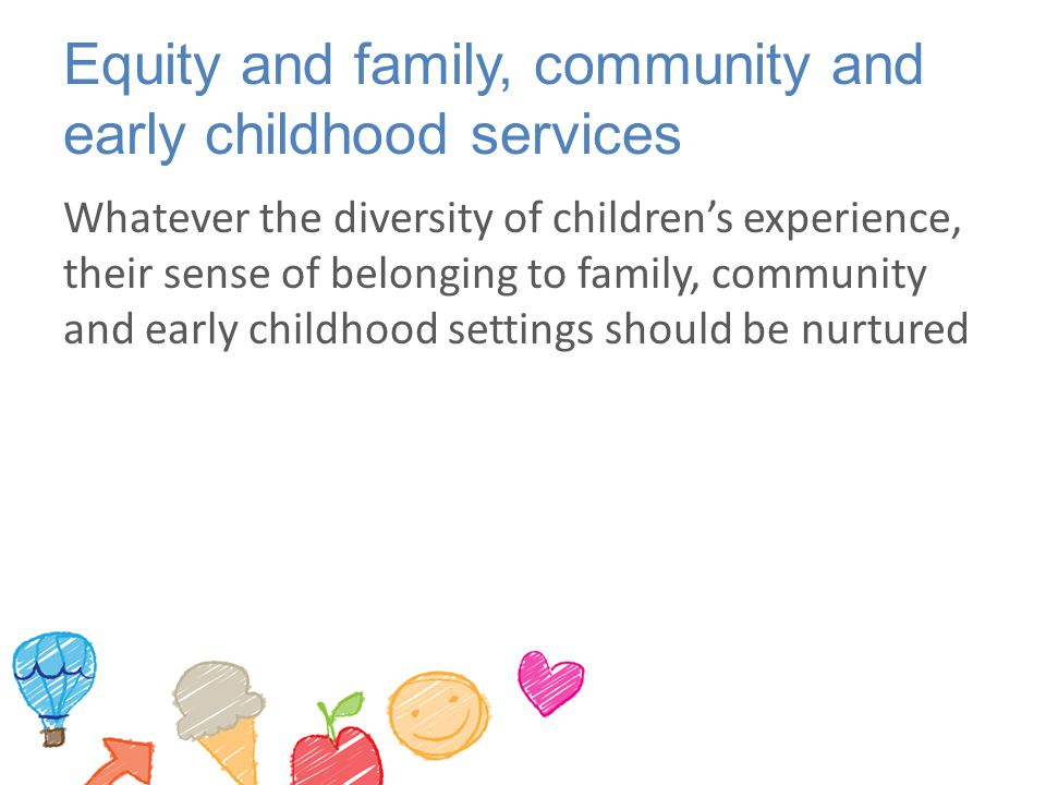 Equity and family, community and early childhood services Whatever the diversity of children's experience, their sense of belonging to family, community and early childhood settings should be nurtured
