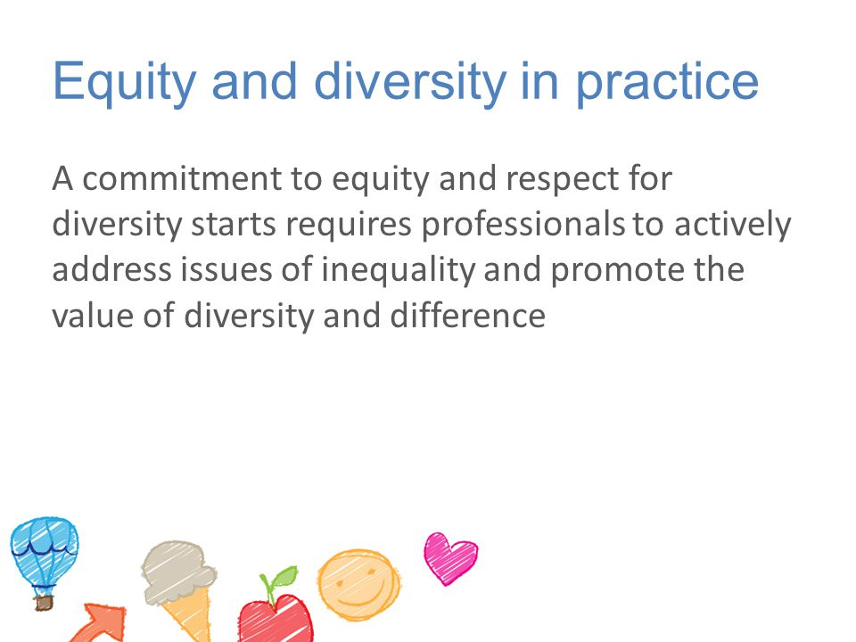 Equity and diversity in practice A commitment to equity and respect for diversity starts requires professionals to actively address issues of inequality and promote the value of diversity and difference
