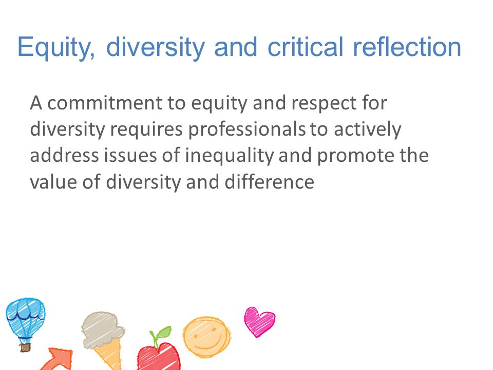 Equity, diversity and critical reflection A commitment to equity and respect for diversity requires professionals to actively address issues of inequality and promote the value of diversity and difference