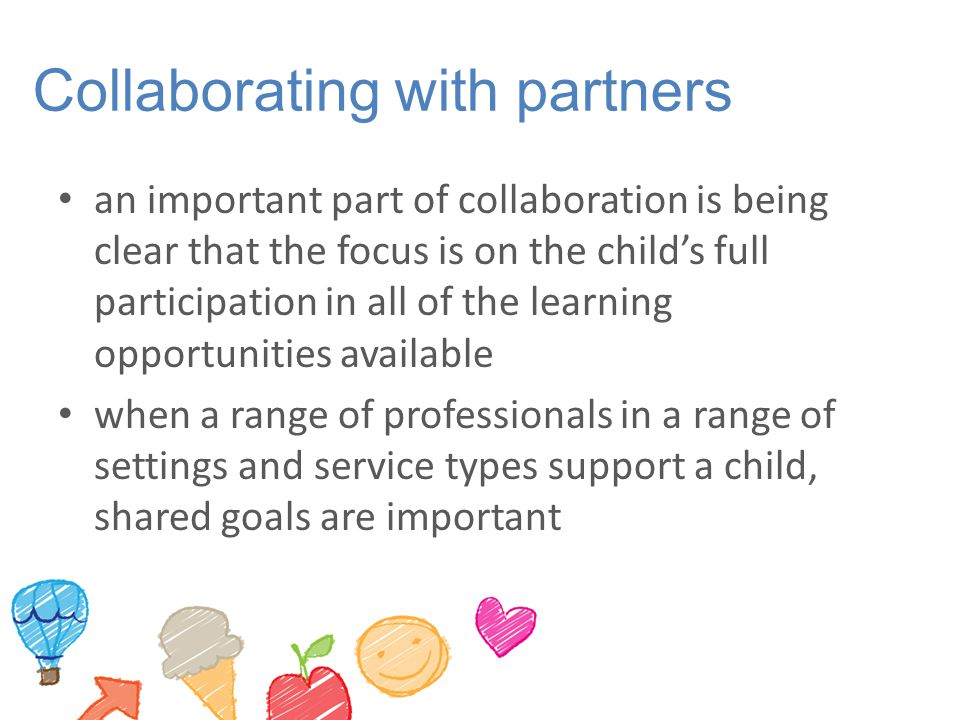 Collaborating with partners an important part of collaboration is being clear that the focus is on the child's full participation in all of the learning opportunities available when a range of professionals in a range of settings and service types support a child, shared goals are important