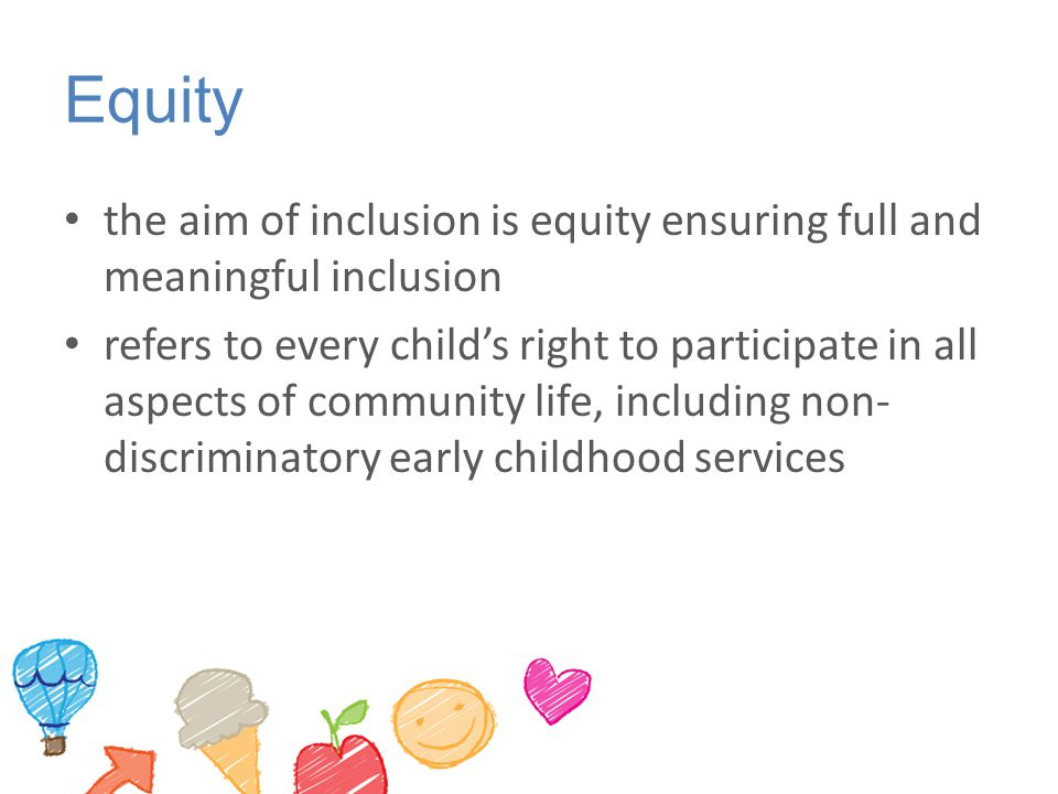Equity the aim of inclusion is equity ensuring full and meaningful inclusion refers to every child's right to participate in all aspects of community life, including non- discriminatory early childhood services