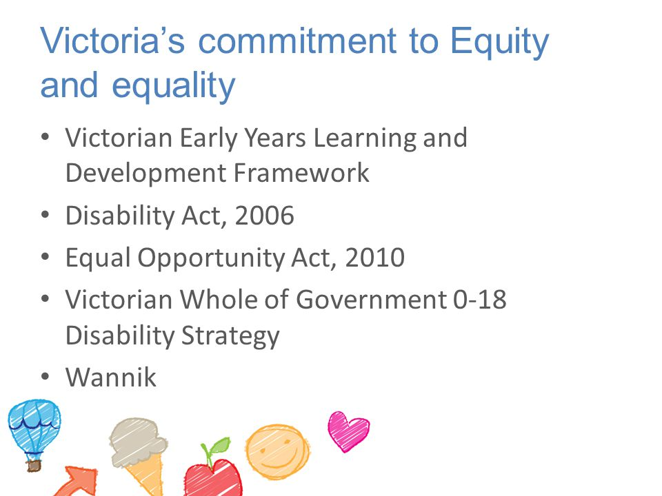 Victoria's commitment to Equity and equality Victorian Early Years Learning and Development Framework Disability Act, 2006 Equal Opportunity Act, 2010 Victorian Whole of Government 0-18 Disability Strategy Wannik