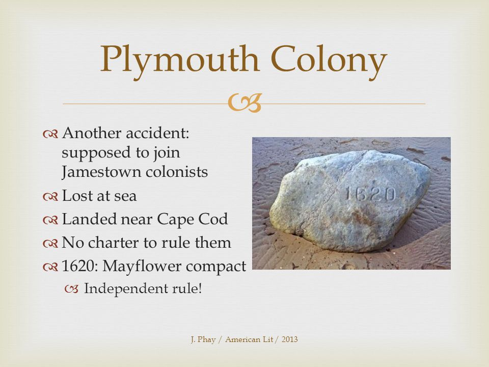  Another accident: supposed to join Jamestown colonists  Lost at sea  Landed near Cape Cod  No charter to rule them  1620: Mayflower compact  Independent rule.
