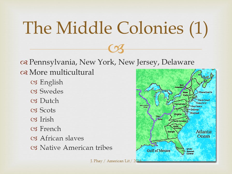  The Middle Colonies (1)  Pennsylvania, New York, New Jersey, Delaware  More multicultural  English  Swedes  Dutch  Scots  Irish  French  African slaves  Native American tribes J.