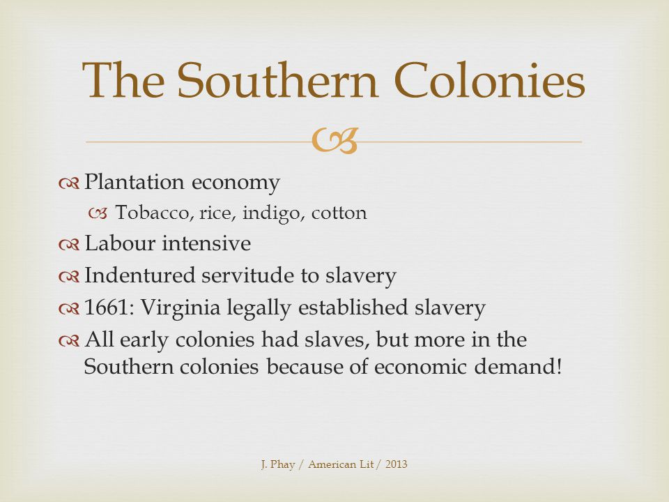   Plantation economy  Tobacco, rice, indigo, cotton  Labour intensive  Indentured servitude to slavery  1661: Virginia legally established slavery  All early colonies had slaves, but more in the Southern colonies because of economic demand.