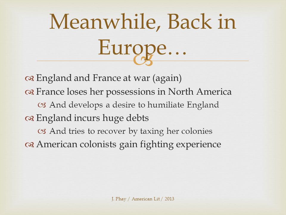   England and France at war (again)  France loses her possessions in North America  And develops a desire to humiliate England  England incurs huge debts  And tries to recover by taxing her colonies  American colonists gain fighting experience J.