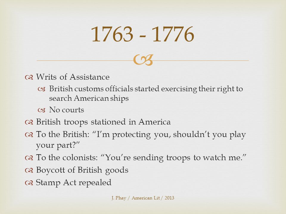   Writs of Assistance  British customs officials started exercising their right to search American ships  No courts  British troops stationed in America  To the British: I'm protecting you, shouldn't you play your part  To the colonists: You're sending troops to watch me.  Boycott of British goods  Stamp Act repealed J.