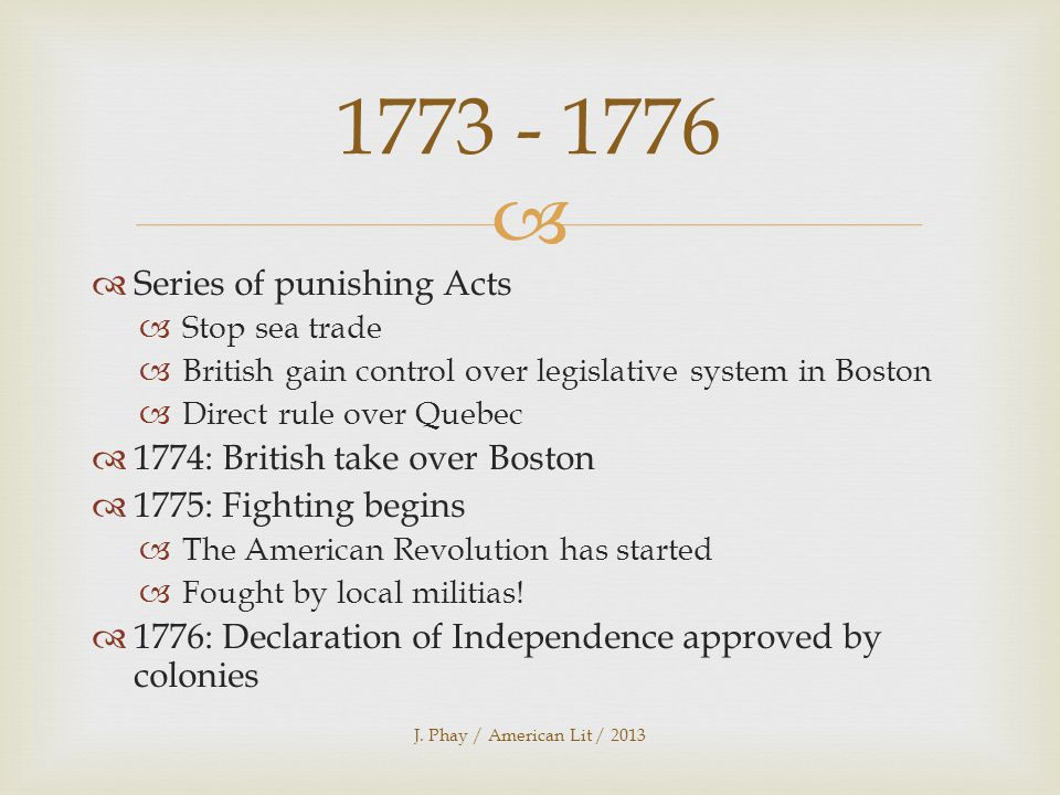   Series of punishing Acts  Stop sea trade  British gain control over legislative system in Boston  Direct rule over Quebec  1774: British take over Boston  1775: Fighting begins  The American Revolution has started  Fought by local militias.