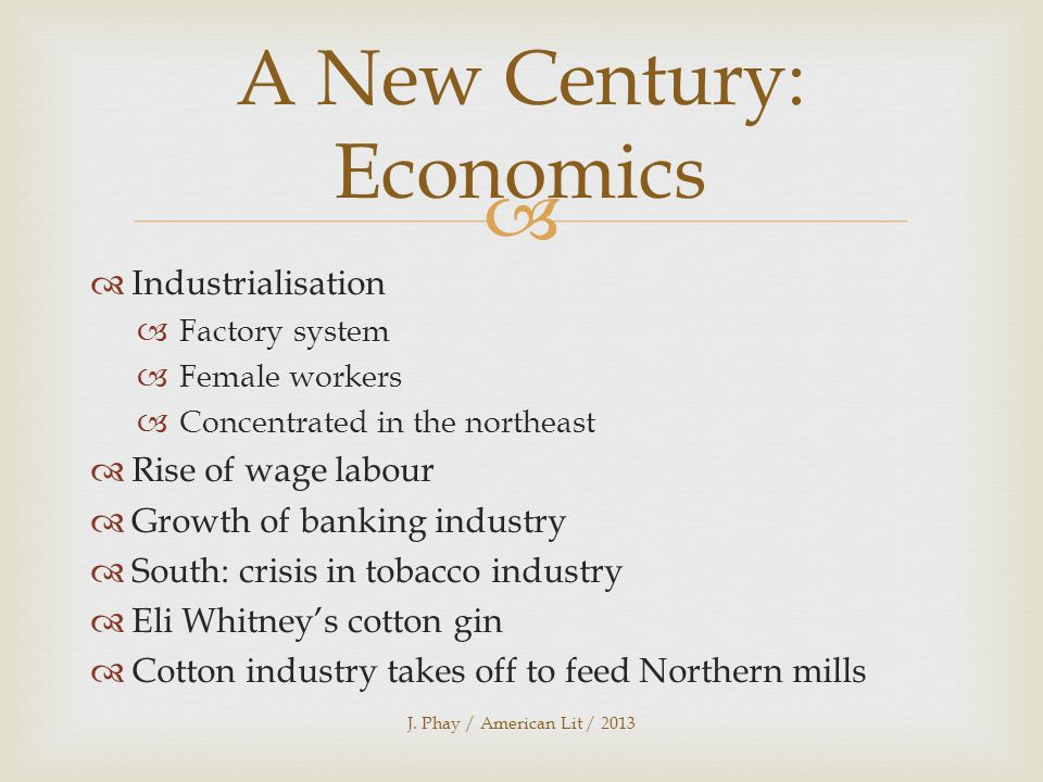   Industrialisation  Factory system  Female workers  Concentrated in the northeast  Rise of wage labour  Growth of banking industry  South: crisis in tobacco industry  Eli Whitney's cotton gin  Cotton industry takes off to feed Northern mills J.