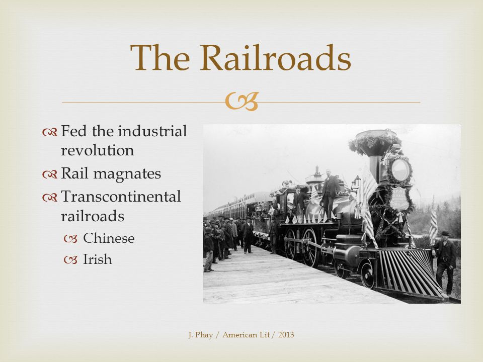   Fed the industrial revolution  Rail magnates  Transcontinental railroads  Chinese  Irish J.