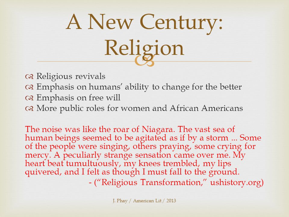   Religious revivals  Emphasis on humans' ability to change for the better  Emphasis on free will  More public roles for women and African Americans The noise was like the roar of Niagara.