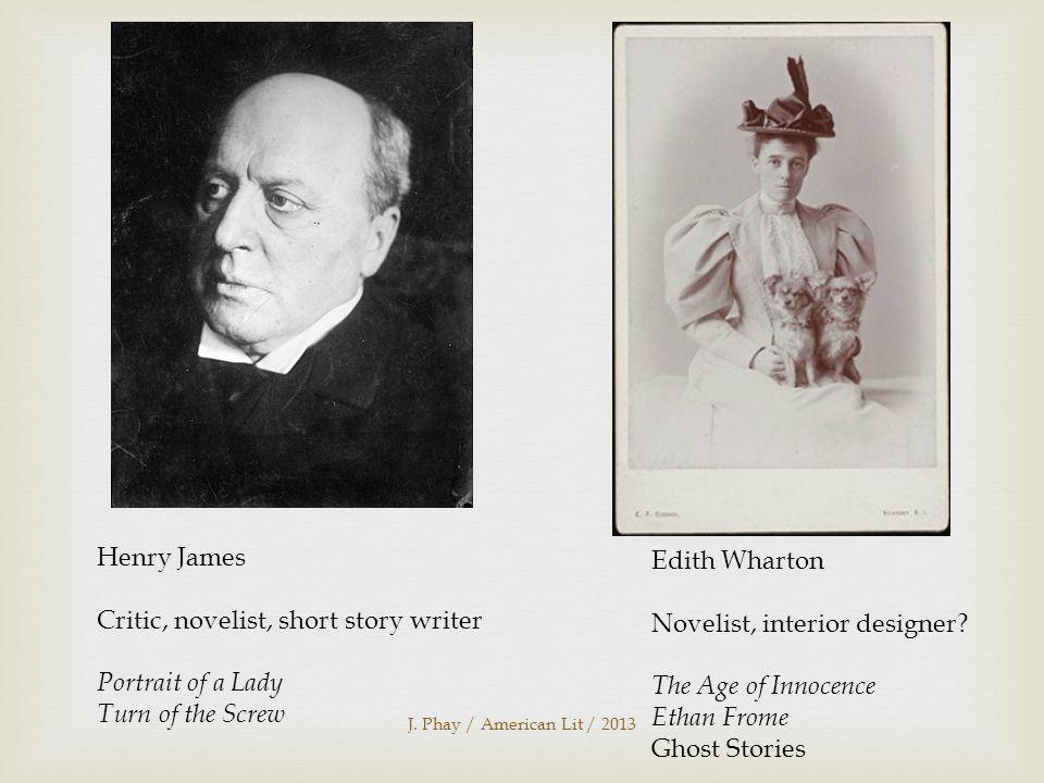 J. Phay / American Lit / 2013 Henry James Critic, novelist, short story writer Portrait of a Lady Turn of the Screw Edith Wharton Novelist, interior d