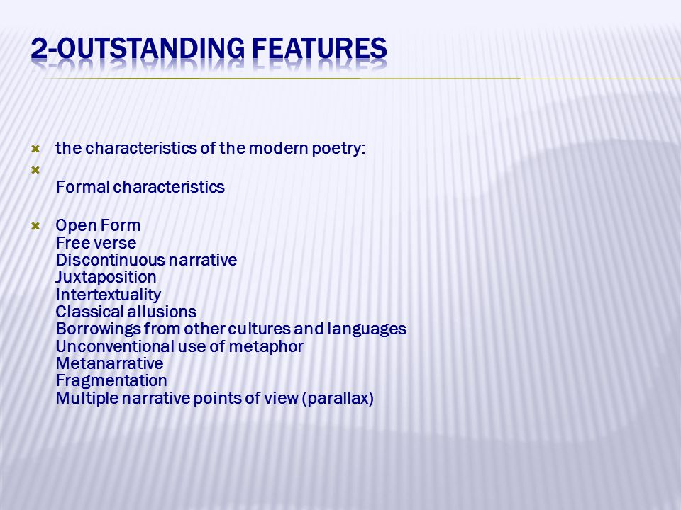  the characteristics of the modern poetry:  Formal characteristics  Open Form Free verse Discontinuous narrative Juxtaposition Intertextuality Classical allusions Borrowings from other cultures and languages Unconventional use of metaphor Metanarrative Fragmentation Multiple narrative points of view (parallax)