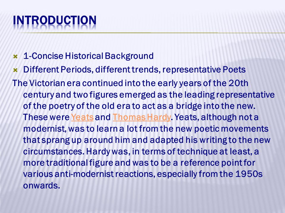  1-Concise Historical Background  Different Periods, different trends, representative Poets The Victorian era continued into the early years of the 20th century and two figures emerged as the leading representative of the poetry of the old era to act as a bridge into the new.