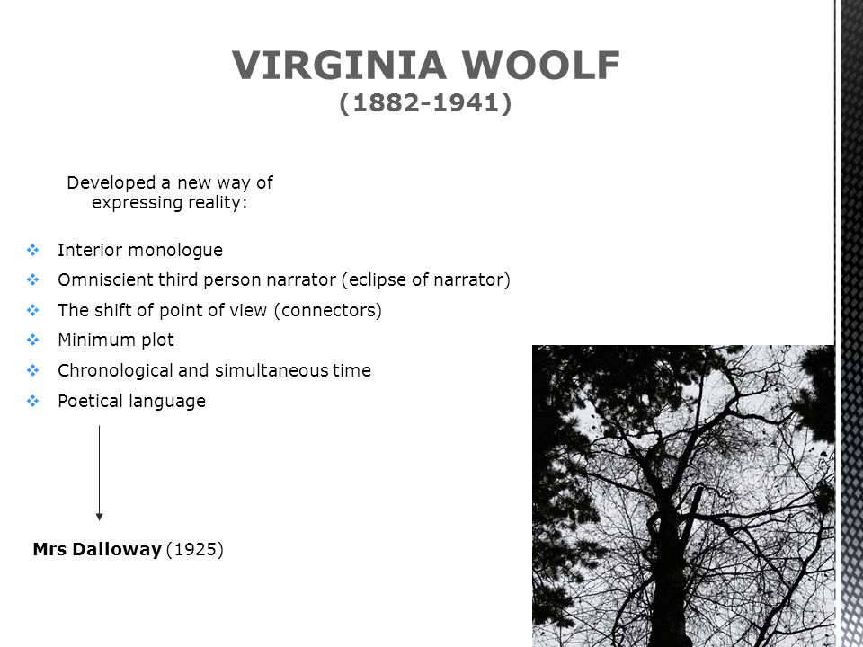 VIRGINIA WOOLF (1882-1941) Developed a new way of expressing reality:  Interior monologue  Omniscient third person narrator (eclipse of narrator)  The shift of point of view (connectors)  Minimum plot  Chronological and simultaneous time  Poetical language Mrs Dalloway (1925)