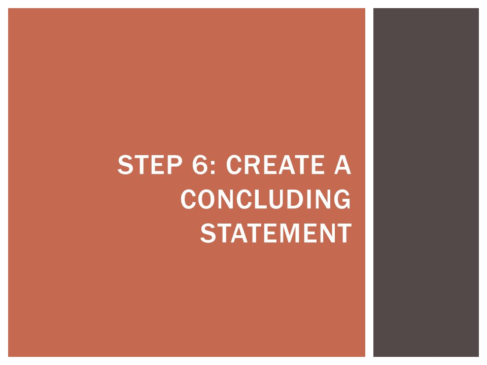 STEP 6: CREATE A CONCLUDING STATEMENT