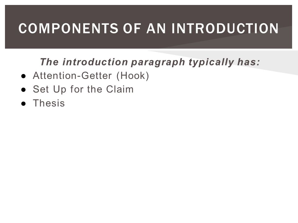 COMPONENTS OF AN INTRODUCTION The introduction paragraph typically has: ●Attention-Getter (Hook) ●Set Up for the Claim ●Thesis
