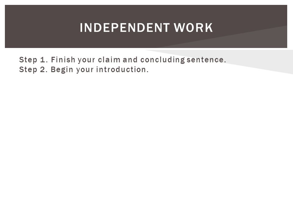INDEPENDENT WORK Step 1. Finish your claim and concluding sentence. Step 2. Begin your introduction.