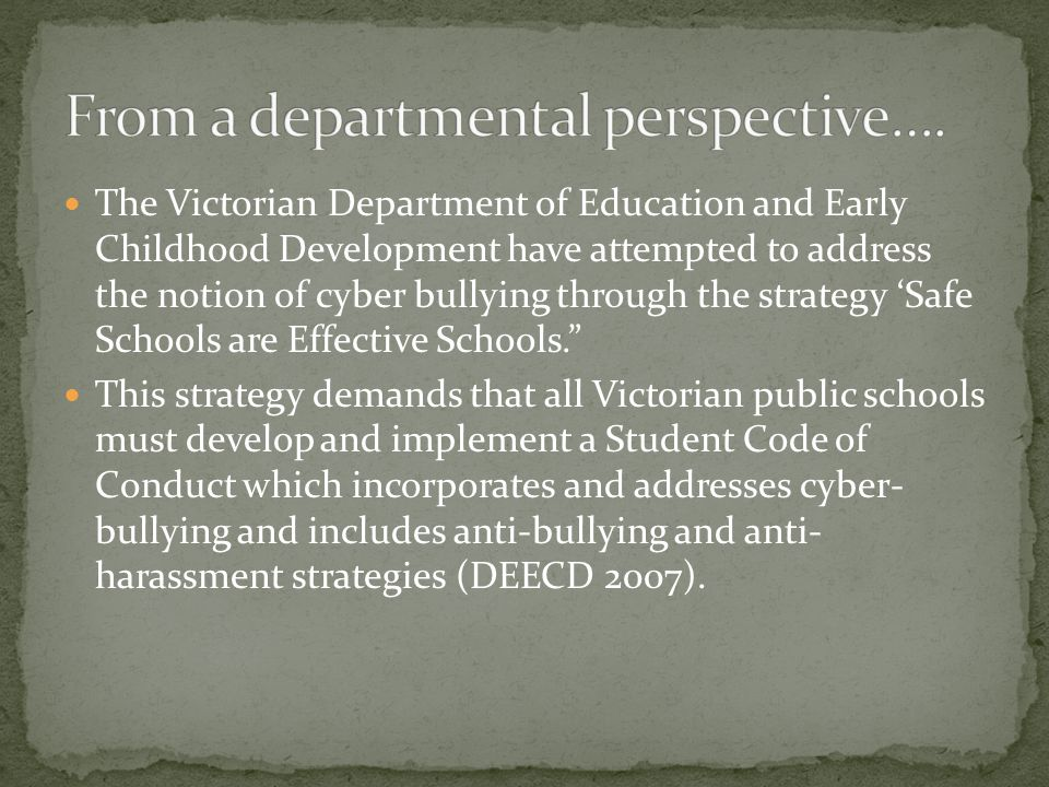 The Victorian Department of Education and Early Childhood Development have attempted to address the notion of cyber bullying through the strategy 'Saf
