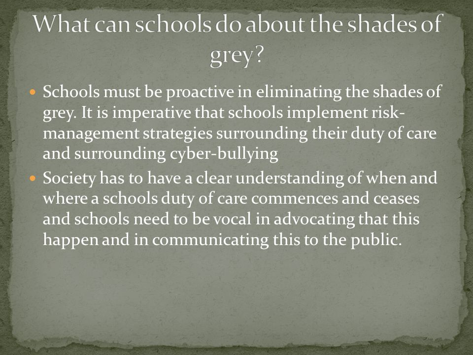 Schools must be proactive in eliminating the shades of grey. It is imperative that schools implement risk- management strategies surrounding their dut