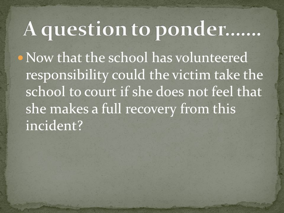 Now that the school has volunteered responsibility could the victim take the school to court if she does not feel that she makes a full recovery from