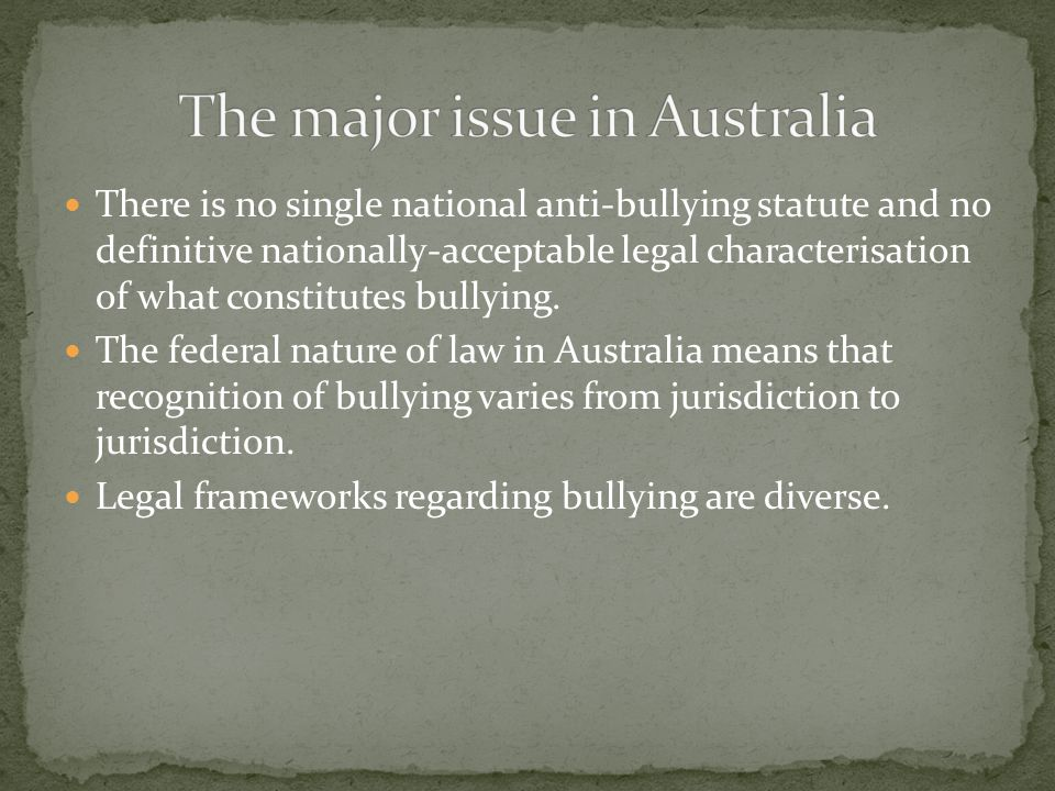 There is no single national anti-bullying statute and no definitive nationally-acceptable legal characterisation of what constitutes bullying. The fed