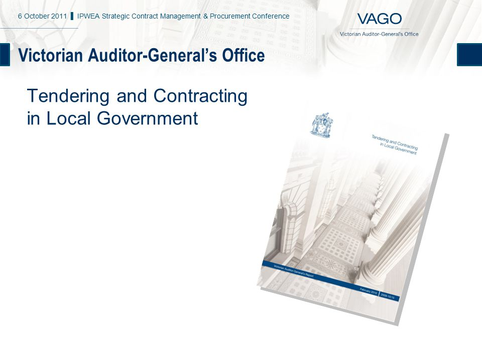 Victorian Auditor-General's Office Tendering and Contracting in Local Government 6 October 2011 ▌ IPWEA Strategic Contract Management & Procurement Conference