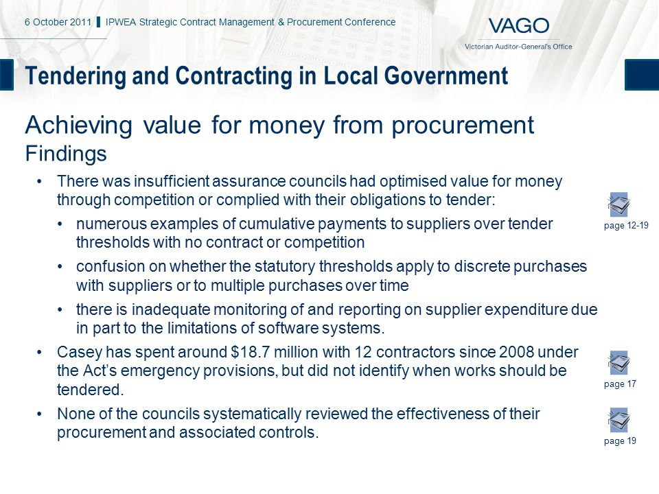 Tendering and Contracting in Local Government Achieving value for money from procurement Findings There was insufficient assurance councils had optimised value for money through competition or complied with their obligations to tender: numerous examples of cumulative payments to suppliers over tender thresholds with no contract or competition confusion on whether the statutory thresholds apply to discrete purchases with suppliers or to multiple purchases over time there is inadequate monitoring of and reporting on supplier expenditure due in part to the limitations of software systems.