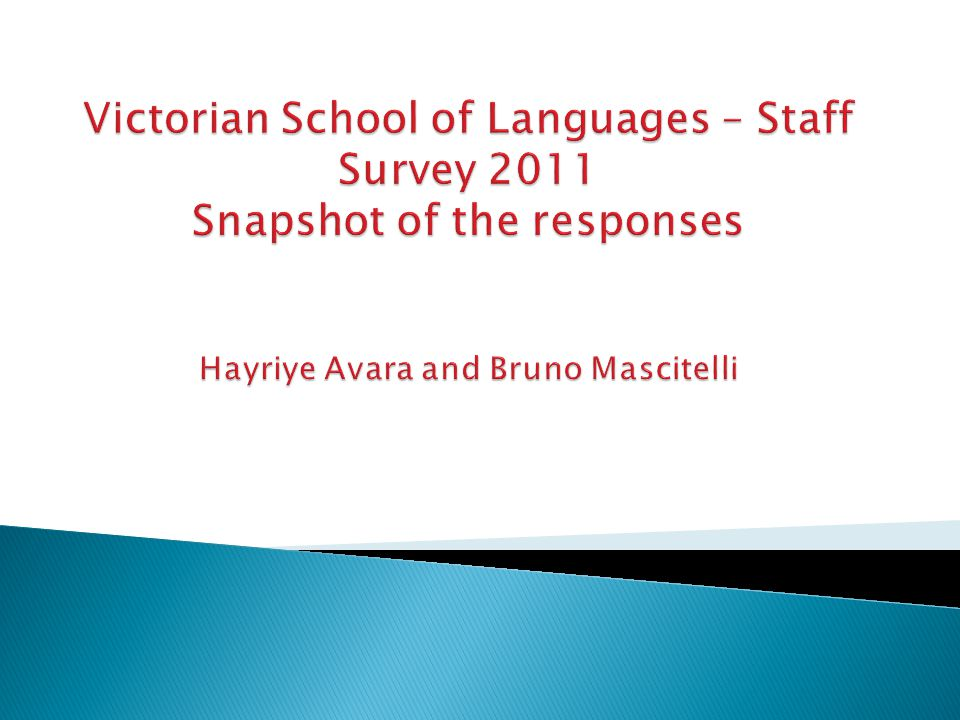  Background ◦ – First survey of its kind in the VSL ◦ - It is a survey to capture responses but also understand staff thinking and areas of improvement  Methodology ◦ – It is a survey of the VSL community with commentary – anonymous and had relationship with VSL  Theme approach ◦ - Demographic, Multiculturalism, Multilingualism, LOTE, ACARA, role of VSL and finally open ended commentary  Demography ◦ - First section of survey on demographic profile  Valid survey responses ◦ – between 460- 552 depending on the question out of a total number of about 800 people ◦ -236 made comments – equalling 29 pages of commentary, over 300 did not.