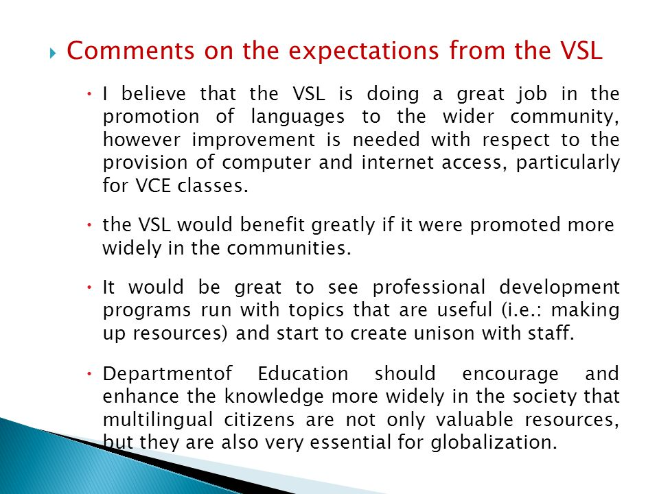  Comments on the expectations from the VSL  I believe that the VSL is doing a great job in the promotion of languages to the wider community, however improvement is needed with respect to the provision of computer and internet access, particularly for VCE classes.