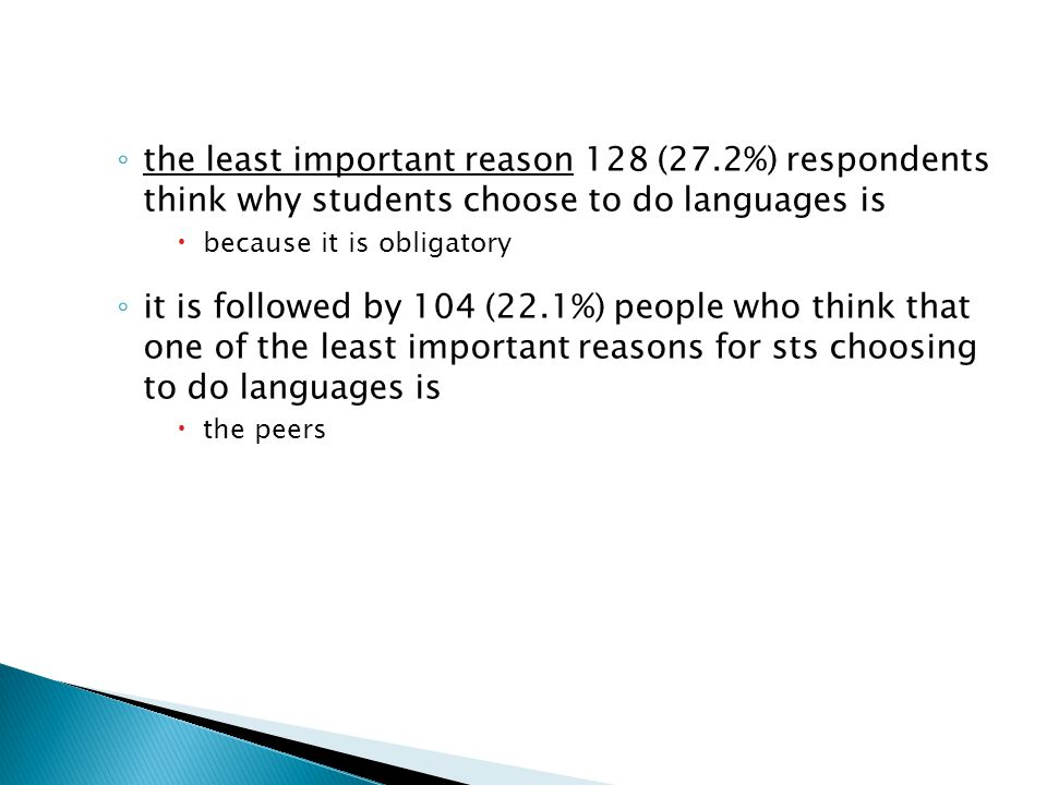 ◦ the least important reason 128 (27.2%) respondents think why students choose to do languages is  because it is obligatory ◦ it is followed by 104 (22.1%) people who think that one of the least important reasons for sts choosing to do languages is  the peers
