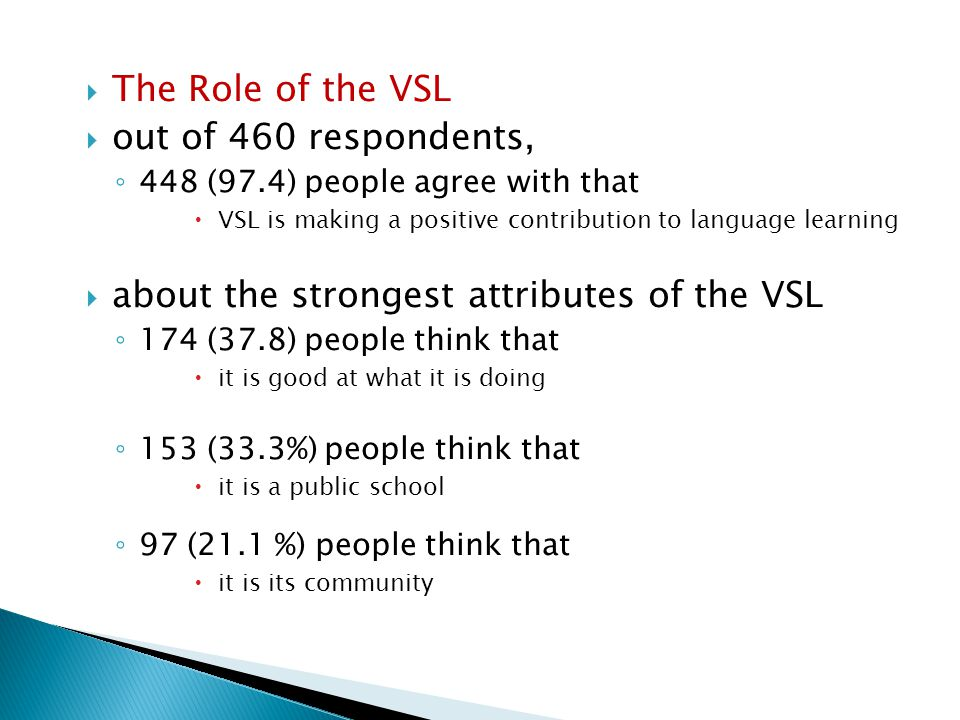  the attributes of the VSL that need the most improvement, ◦ 156 (33.9 %) people think it is  its technology, facilities and materials ◦ 95 (20.7 %) think it is  its funding ◦ 79 (17.2 %) people think it is  its relationship with the Department of Education
