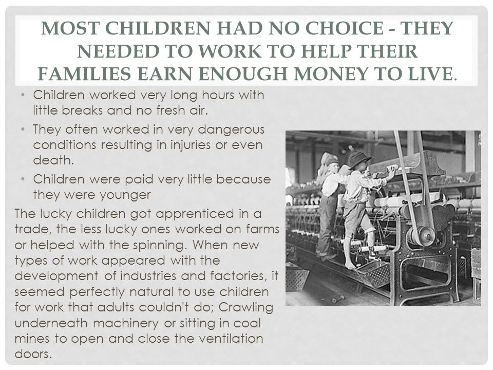 MOST CHILDREN HAD NO CHOICE - THEY NEEDED TO WORK TO HELP THEIR FAMILIES EARN ENOUGH MONEY TO LIVE. Children worked very long hours with little breaks