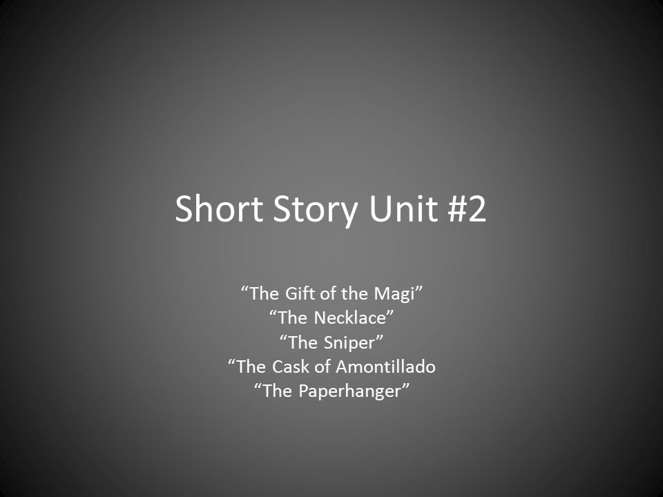"""Short Story Unit #2 """"The Gift of the Magi"""" """"The Necklace"""" """"The Sniper"""" """"The Cask of Amontillado """"The Paperhanger"""""""