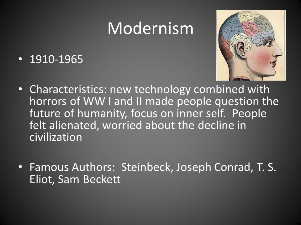 Modernism 1910-1965 Characteristics: new technology combined with horrors of WW I and II made people question the future of humanity, focus on inner self.