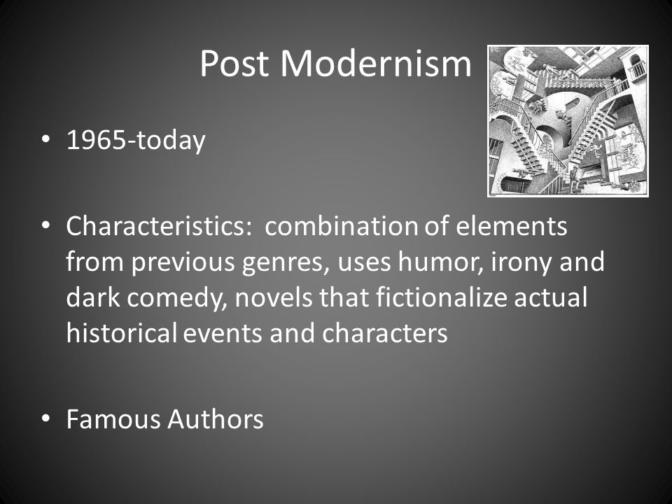 Post Modernism 1965-today Characteristics: combination of elements from previous genres, uses humor, irony and dark comedy, novels that fictionalize a