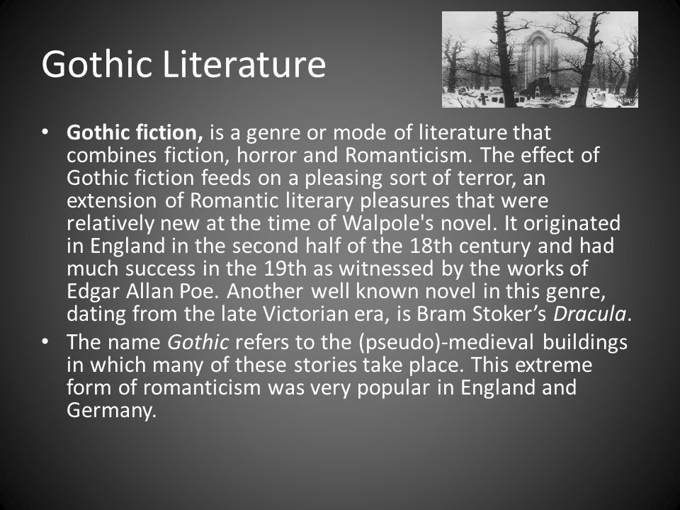 Gothic Literature Gothic fiction, is a genre or mode of literature that combines fiction, horror and Romanticism.