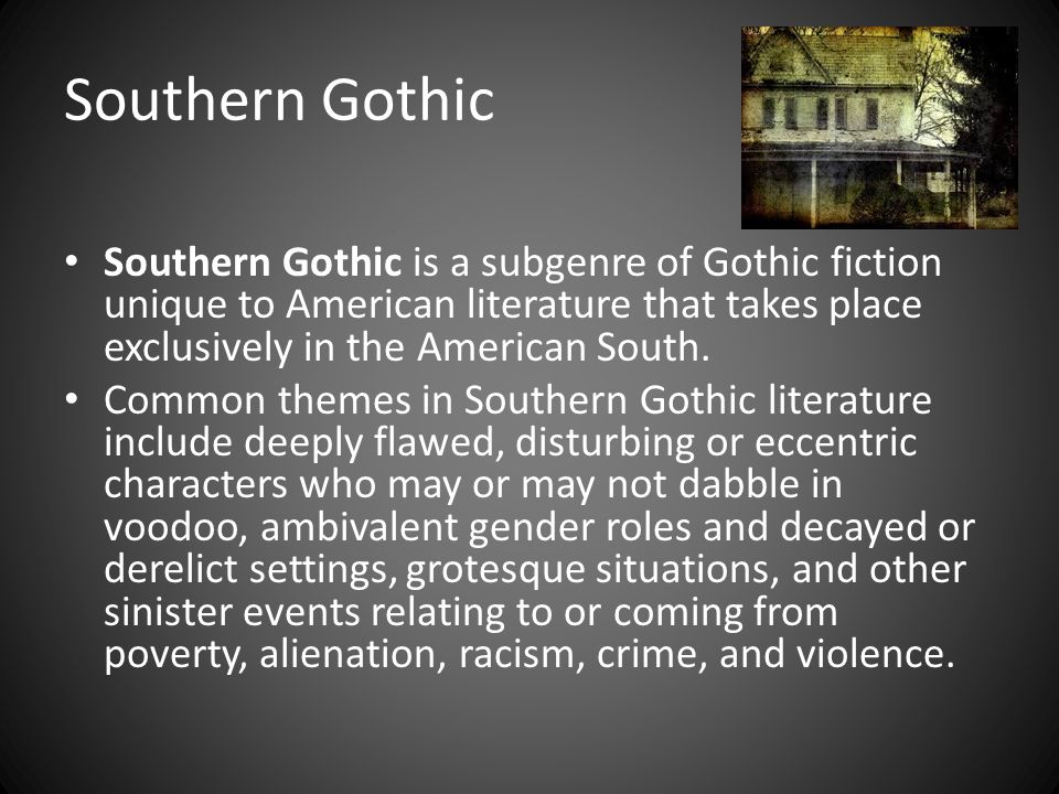 Southern Gothic Southern Gothic is a subgenre of Gothic fiction unique to American literature that takes place exclusively in the American South.