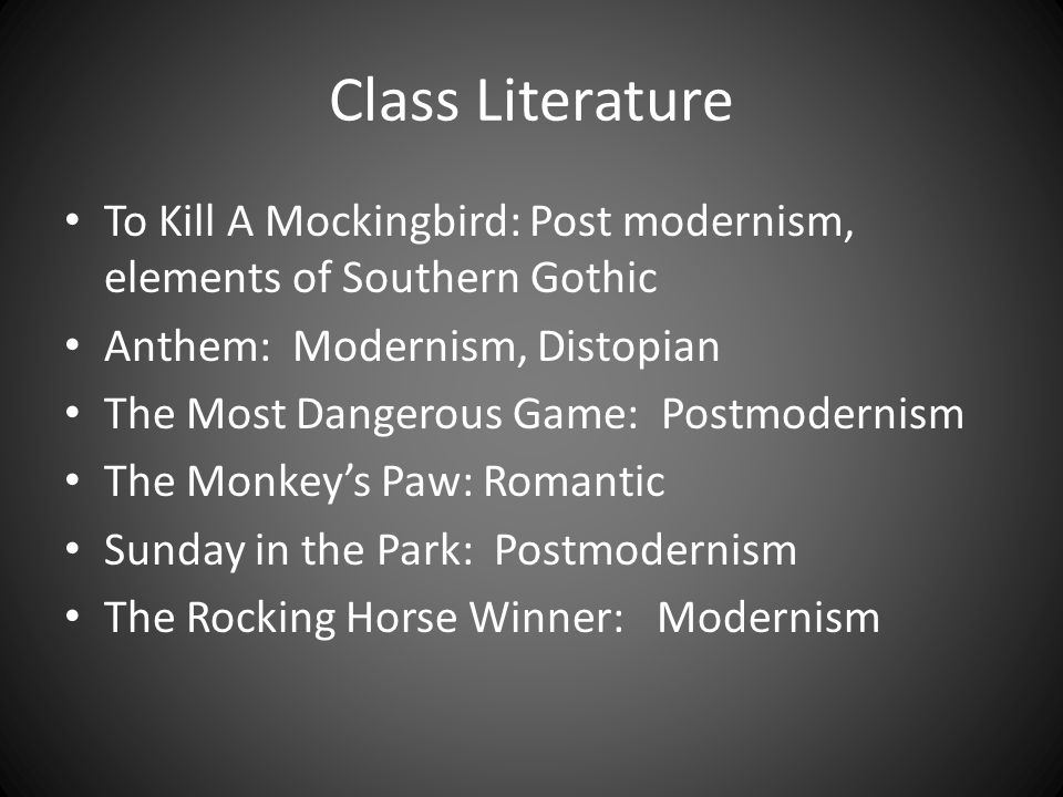 Class Literature To Kill A Mockingbird: Post modernism, elements of Southern Gothic Anthem: Modernism, Distopian The Most Dangerous Game: Postmodernism The Monkey's Paw: Romantic Sunday in the Park: Postmodernism The Rocking Horse Winner: Modernism