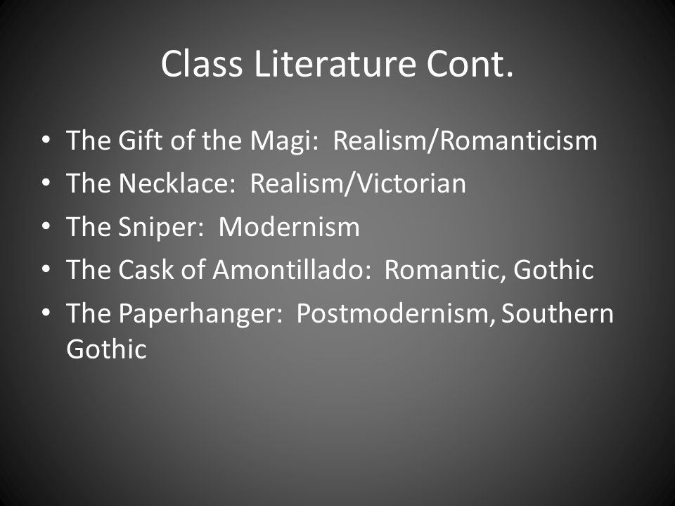 Class Literature Cont. The Gift of the Magi: Realism/Romanticism The Necklace: Realism/Victorian The Sniper: Modernism The Cask of Amontillado: Romant
