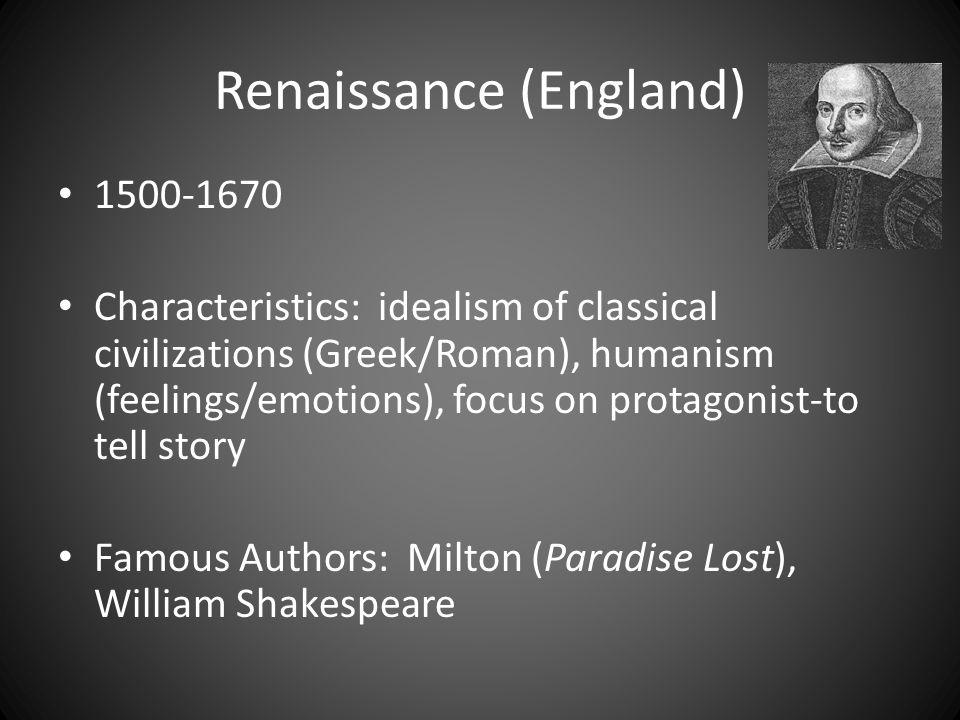 Renaissance (England) 1500-1670 Characteristics: idealism of classical civilizations (Greek/Roman), humanism (feelings/emotions), focus on protagonist