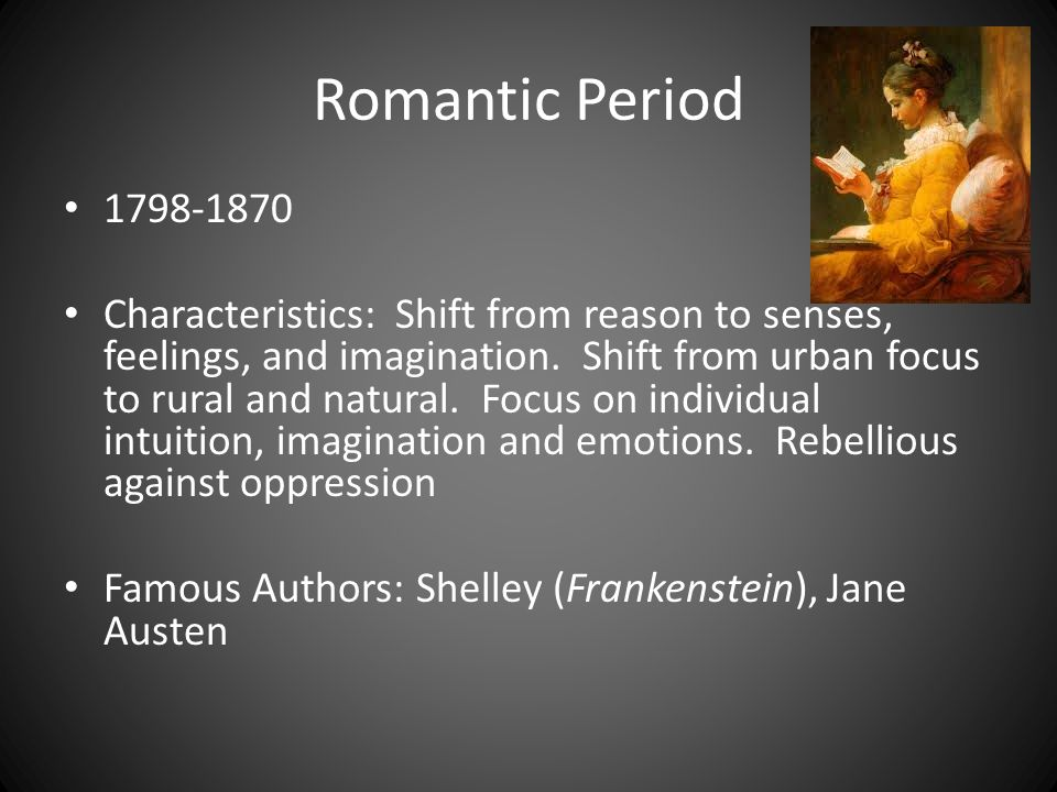 Romantic Period 1798-1870 Characteristics: Shift from reason to senses, feelings, and imagination. Shift from urban focus to rural and natural. Focus