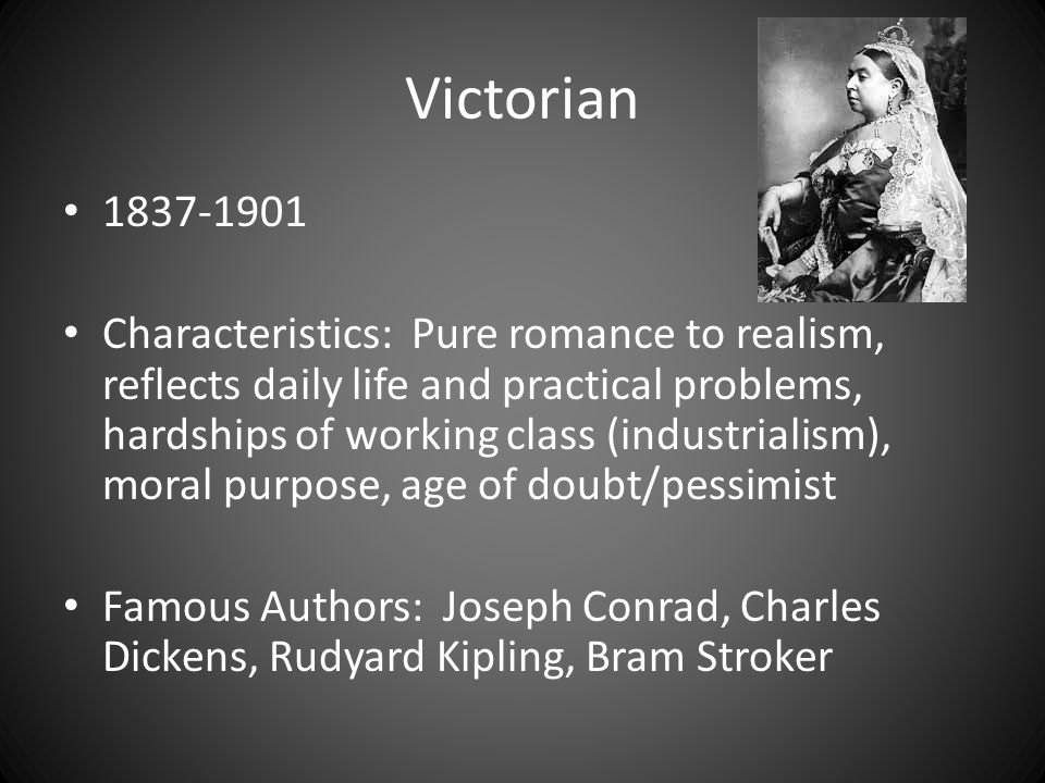 Victorian 1837-1901 Characteristics: Pure romance to realism, reflects daily life and practical problems, hardships of working class (industrialism), moral purpose, age of doubt/pessimist Famous Authors: Joseph Conrad, Charles Dickens, Rudyard Kipling, Bram Stroker