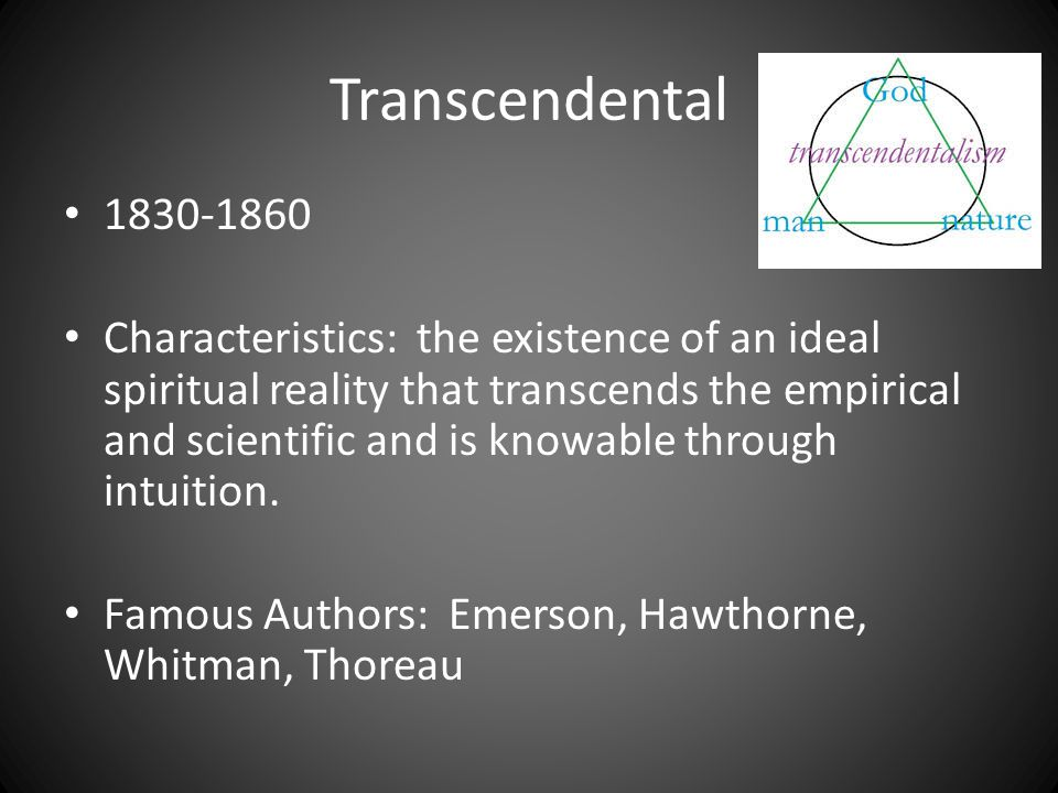 Transcendental 1830-1860 Characteristics: the existence of an ideal spiritual reality that transcends the empirical and scientific and is knowable through intuition.