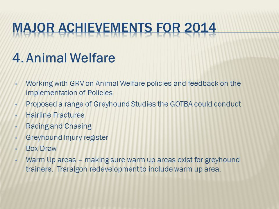 4.Animal Welfare Working with GRV on Animal Welfare policies and feedback on the implementation of Policies Proposed a range of Greyhound Studies the GOTBA could conduct Hairline Fractures Racing and Chasing Greyhound Injury register Box Draw Warm Up areas – making sure warm up areas exist for greyhound trainers.