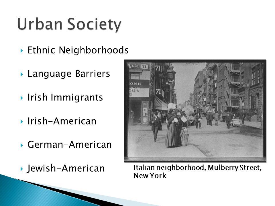  Ethnic Neighborhoods  Language Barriers  Irish Immigrants  Irish-American  German-American  Jewish-American Italian neighborhood, Mulberry Stre