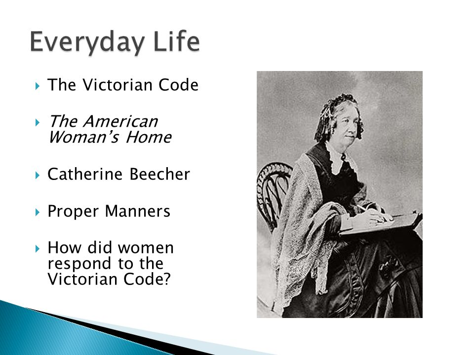  The Victorian Code  The American Woman's Home  Catherine Beecher  Proper Manners  How did women respond to the Victorian Code?